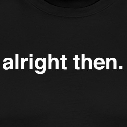 alright then. - Men's Premium T-Shirt