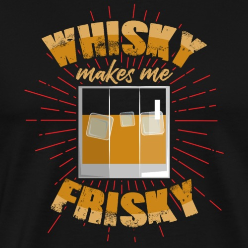 Whiskey makes me frisky - Men's Premium T-Shirt