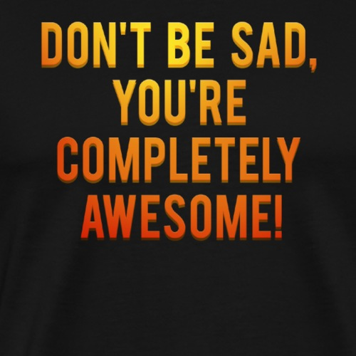 Don't be sad, you're completely awesome! - Mannen Premium T-shirt