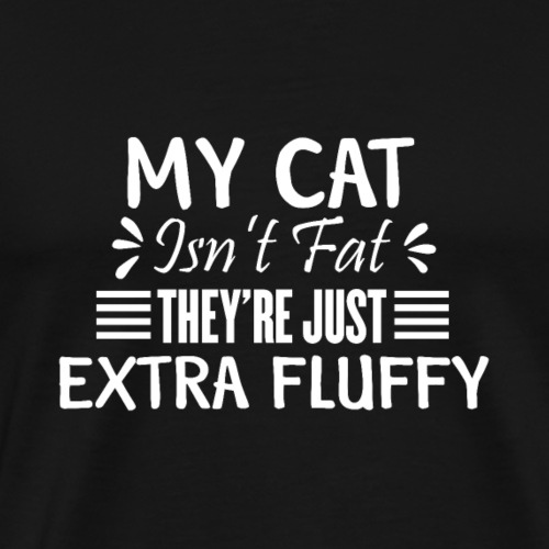My Cat isn't fat they're just EXTRA FLUFFY - Men's Premium T-Shirt