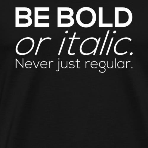 BE BOLD or italic. Never just regular - Männer Premium T-Shirt