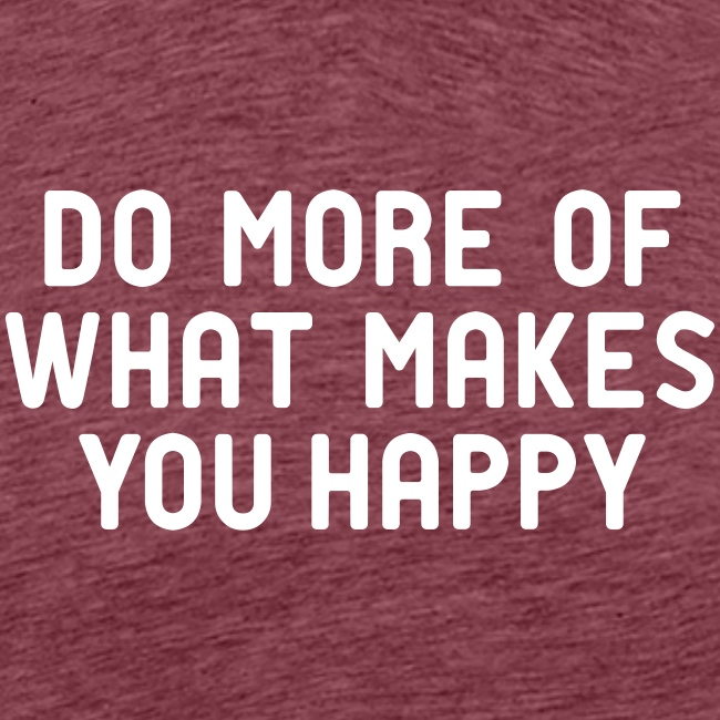 Do more of what makes you happy zufrieden hygge