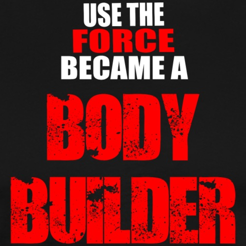 Use The FORCE Became a BODYBUILDER - Maglietta Premium da uomo