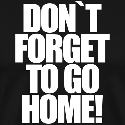 Don`t Forget To Go Home Techno Afterhour Rave - Männer Premium T-Shirt