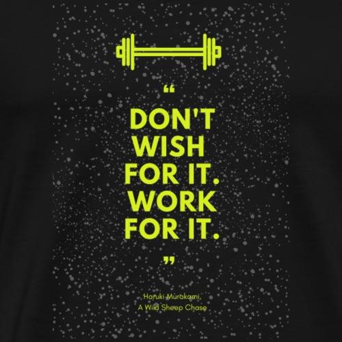 Don't wish for it, work for it - Premium T-skjorte for menn