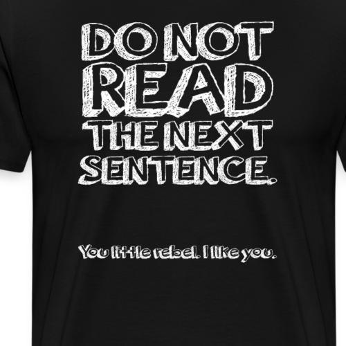 Do Not Read The Next Sentence You Rebel! - Mannen Premium T-shirt