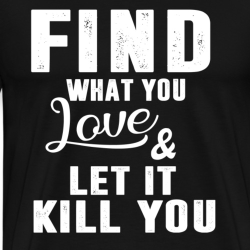 FIND WHAT YOU LOVE AND LET IT KILL YOU - Männer Premium T-Shirt