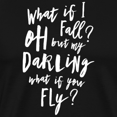 What if I fall? Oh but my Darling what of you fly? - Männer Premium T-Shirt