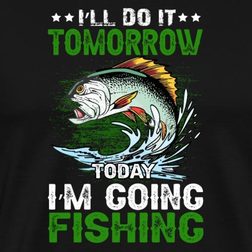 I`LL DO IT TOMORROW TODAY IM GOING FISHING - Männer Premium T-Shirt
