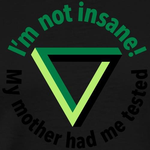 I'm not insane, my Mother had me tested. verrückt - Men's Premium T-Shirt