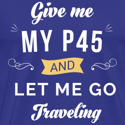 Give Me My P45 and Let Me go Traveling - Men's Premium T-Shirt