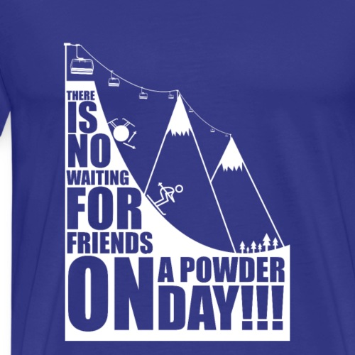 There is no waiting for friends on the powder day - Men's Premium T-Shirt