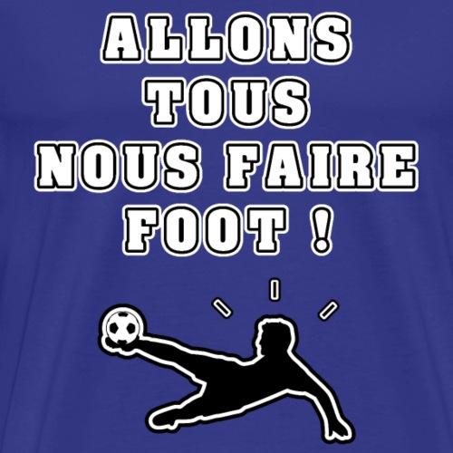 ALLONS TOUS NOUS FAIRE FOOT ! - JEUX DE MOTS - T-shirt Premium Homme