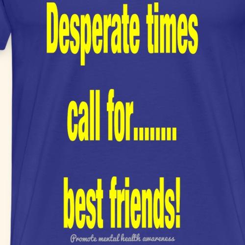 Desperate times call for...best friends! - Men's Premium T-Shirt