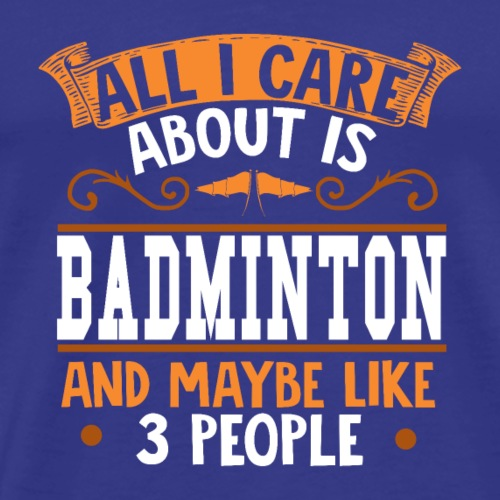 All I care about is Badminton - Männer Premium T-Shirt