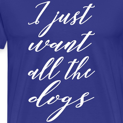 I just want all the dogs - Männer Premium T-Shirt