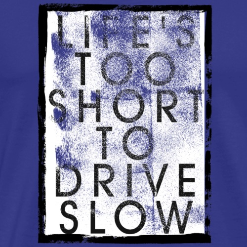 LIFE S TOO SHORT TO DRIVE SLOW - Männer Premium T-Shirt
