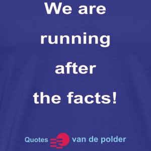 We are running after the facts w - Mannen Premium T-shirt