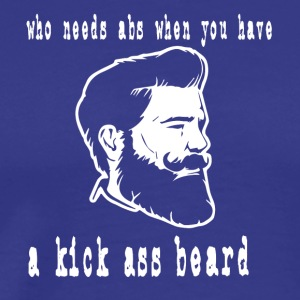 whoe needs abs when you finish have a kick ass beard - Men's Premium T-Shirt