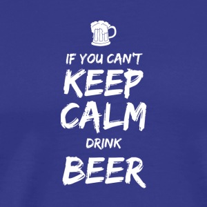 IF YOU CAN NOT KEEP CALM DRINK BEER - Men's Premium T-Shirt