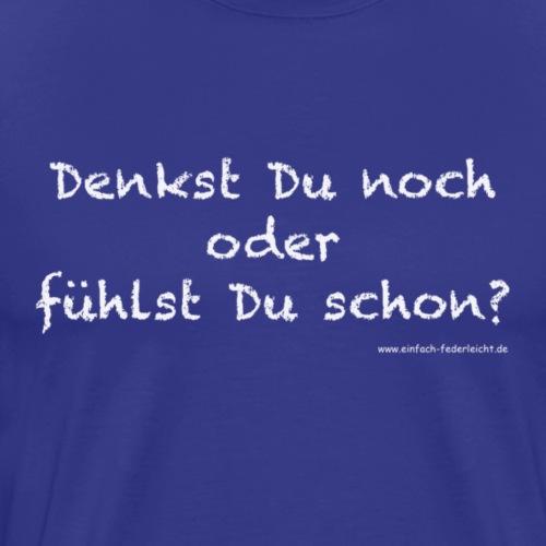 Denkst Du noch oder fühlst Du schon? - Männer Premium T-Shirt