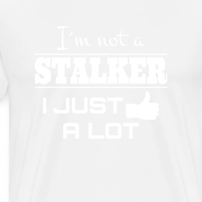 I`M NOT A STALKER I JUST LIKE A LOT (FUNNY SHIRT)