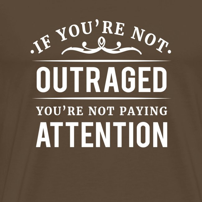 If you're not outraged you're not paying attention