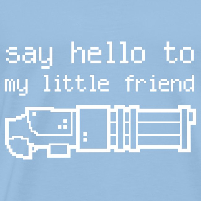 say Hello to my little friend