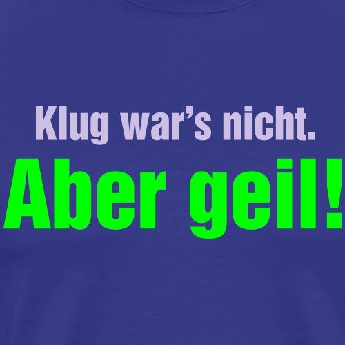 Klug wars nicht aber geil Wochenende Party - Men's Premium T-Shirt