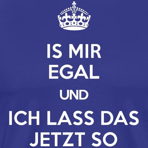 IS MIR EGAL und ICH LASS DAS JETZT SO - Männer Premium T-Shirt