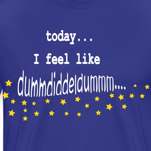Today I Feel Like Dummdiddeldumm... - Männer Premium T-Shirt