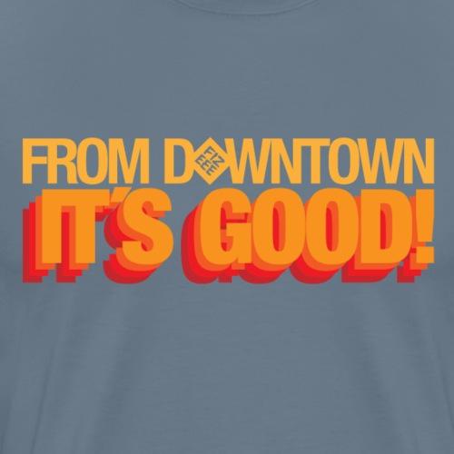 From Downtown Baby!! It´s GOOOODDDD - Männer Premium T-Shirt