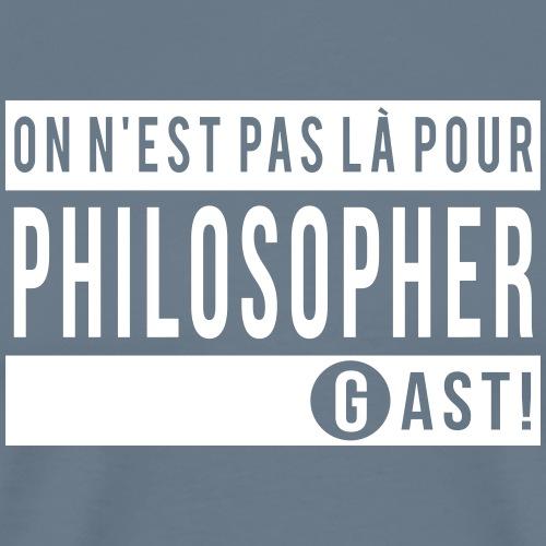 On n'est pas là pour philosopher - T-shirt Premium Homme