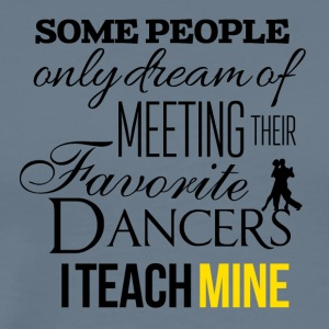 Some people wish to meet their favorite dancers - Männer Premium T-Shirt