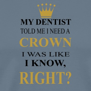 my dentist told me i need a crown - Men's Premium T-Shirt