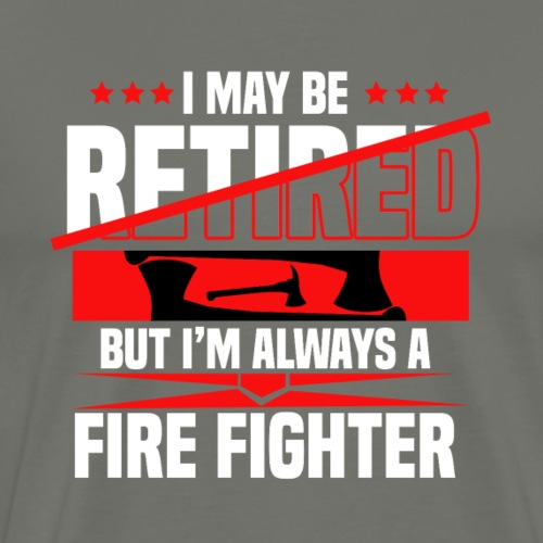 I MAY BE RETIRED BUT I'M ALWAYS A FIREFIGHTER
