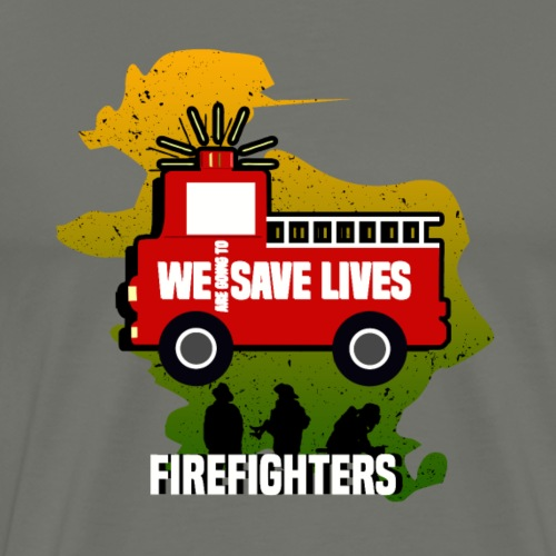 WE ARE GOING TO SAVE LIVES - FIREFIGHTERS