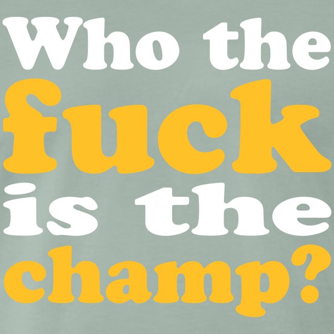Who the fuck is the champ?