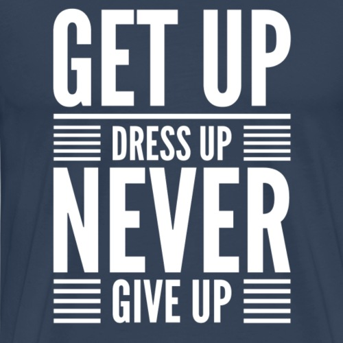 Get Up Dress Up Never Give Up - Men's Premium T-Shirt