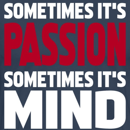 sometimes it's passion sometimes it's mind