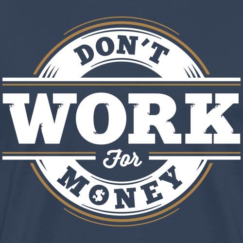 Arbeite nicht für Geld T-Shirt ✅ - Männer Premium T-Shirt