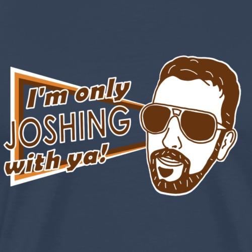 I'm just joshing with ya - Men's Premium T-Shirt