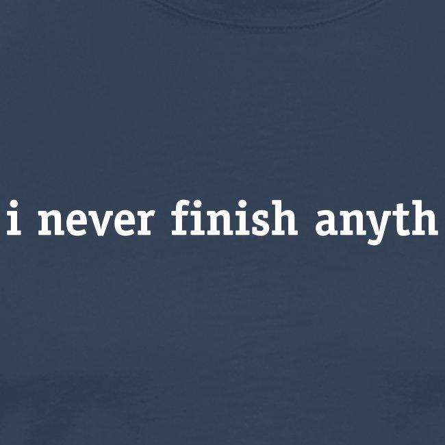 I never finish anyth(ing)