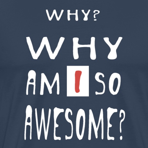 WHY AM I SO AWESOME? - Men's Premium T-Shirt