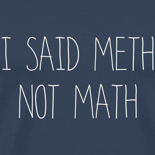 i said meth not math - Männer Premium T-Shirt