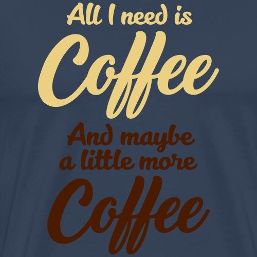 All I need is Coffee Kaffee Espresso Milchkaffee - Men's Premium T-Shirt