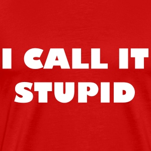 I call it stupid - Men's Premium T-Shirt