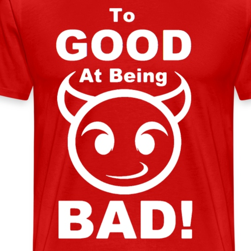 To GOOD At Being BAD! - White - Men's Premium T-Shirt