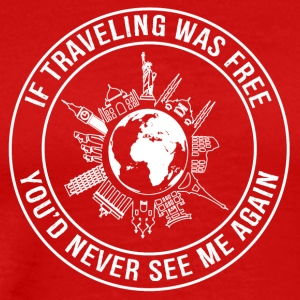 If Traveling Was Free, You'de Never See Me Again - Men's Premium T-Shirt