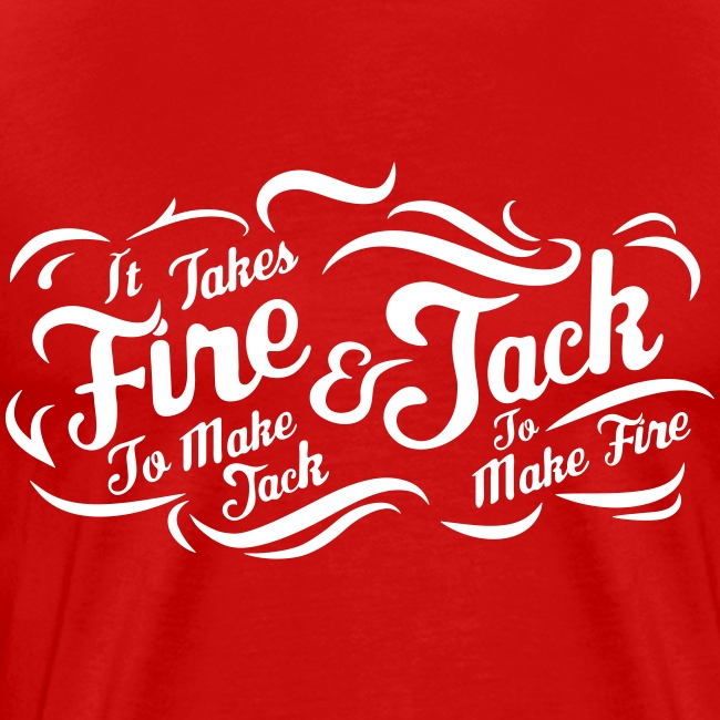 It takes fire to make Jack and Jack to make Fire !